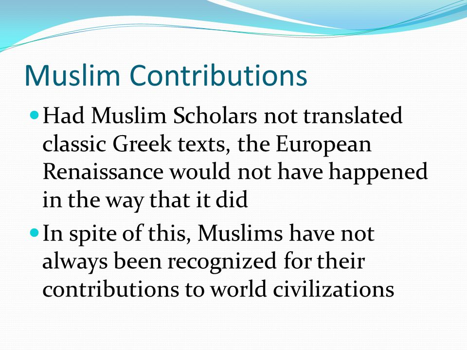 Muslim Contributions Had Muslim Scholars not translated classic Greek texts, the European Renaissance would not have happened in the way that it did.