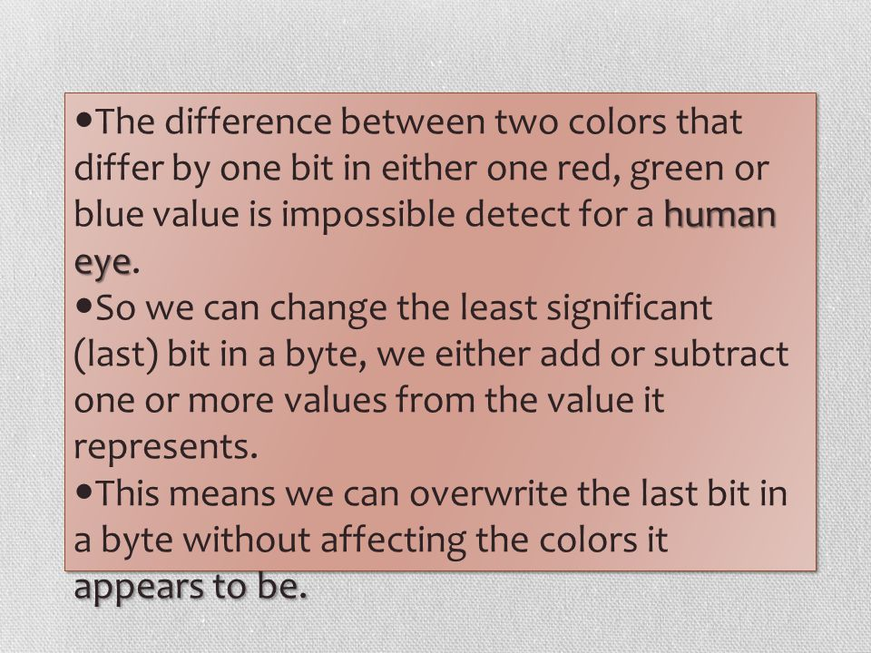 The difference between two colors that differ by one bit in either one red, green or blue value is impossible detect for a human eye.
