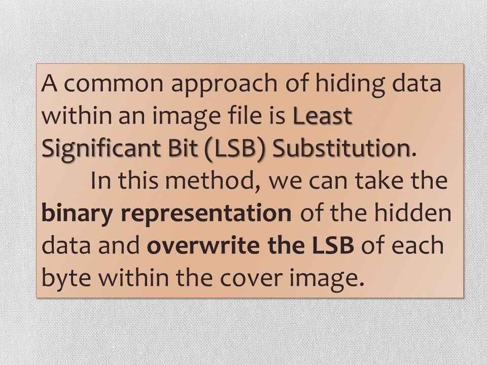 A common approach of hiding data within an image file is Least Significant Bit (LSB) Substitution.