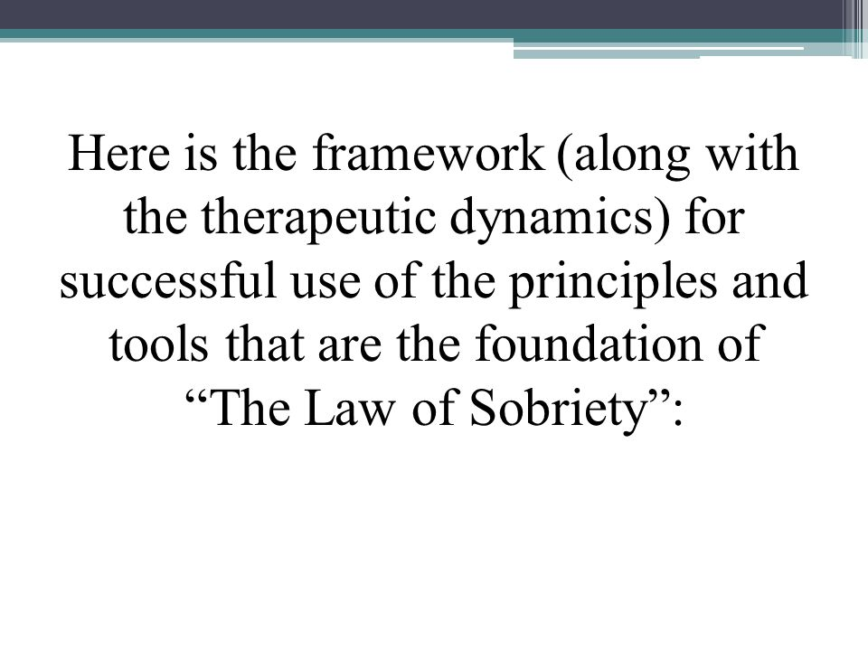 Here is the framework (along with the therapeutic dynamics) for successful use of the principles and tools that are the foundation of