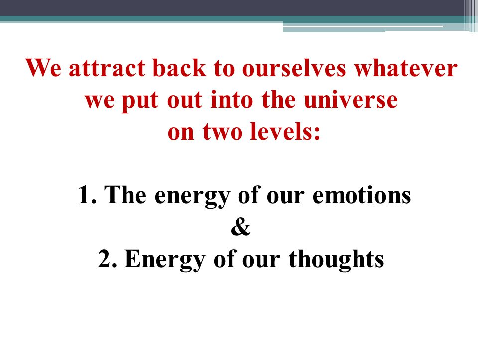 We attract back to ourselves whatever we put out into the universe