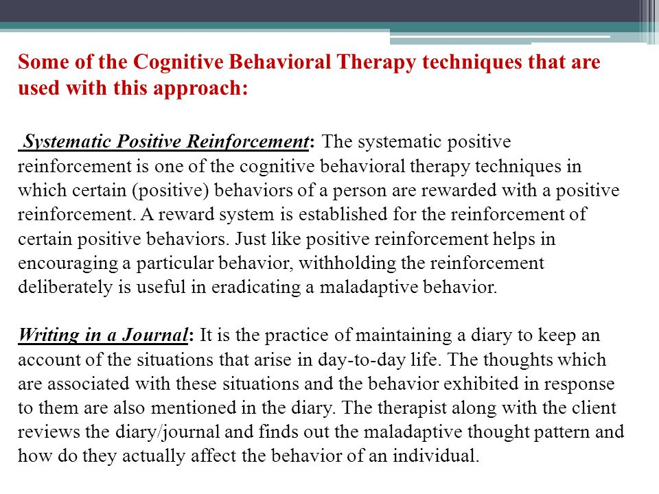 Some of the Cognitive Behavioral Therapy techniques that are used with this approach: Systematic Positive Reinforcement: The systematic positive reinforcement is one of the cognitive behavioral therapy techniques in which certain (positive) behaviors of a person are rewarded with a positive reinforcement.