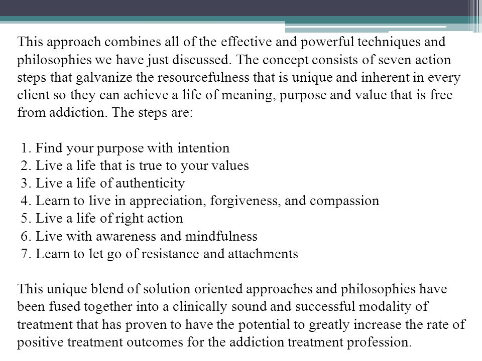 This approach combines all of the effective and powerful techniques and philosophies we have just discussed. The concept consists of seven action steps that galvanize the resourcefulness that is unique and inherent in every client so they can achieve a life of meaning, purpose and value that is free from addiction. The steps are: