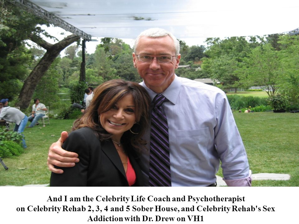 And I am the Celebrity Life Coach and Psychotherapist on Celebrity Rehab 2, 3, 4 and 5 Sober House, and Celebrity Rehab s Sex Addiction with Dr.