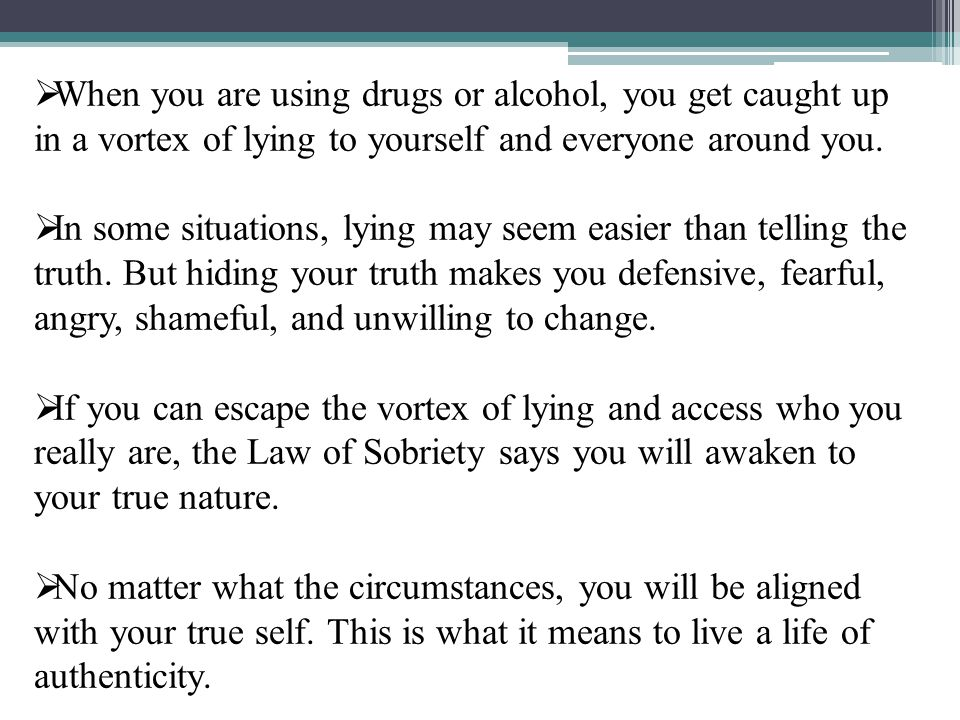 When you are using drugs or alcohol, you get caught up in a vortex of lying to yourself and everyone around you.