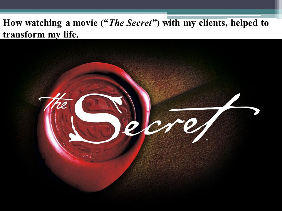 How watching a movie ( The Secret ) with my clients, helped to transform my life.