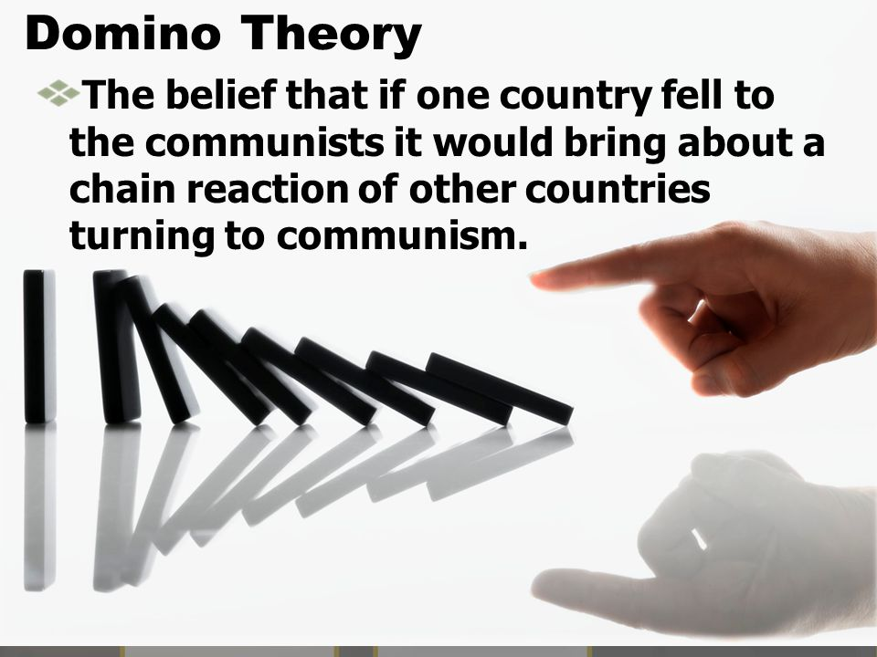 Domino Theory The belief that if one country fell to the communists it would bring about a chain reaction of other countries turning to communism.