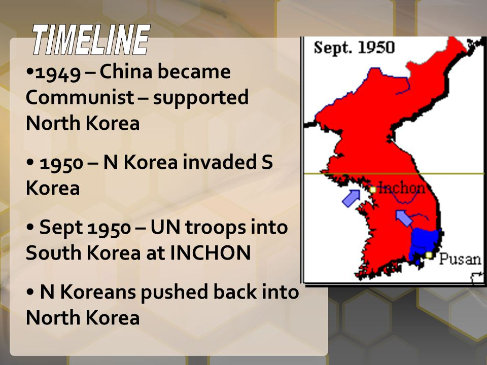 TIMELINE 1949 – China became Communist – supported North Korea. 1950 – N Korea invaded S Korea. Sept 1950 – UN troops into South Korea at INCHON.