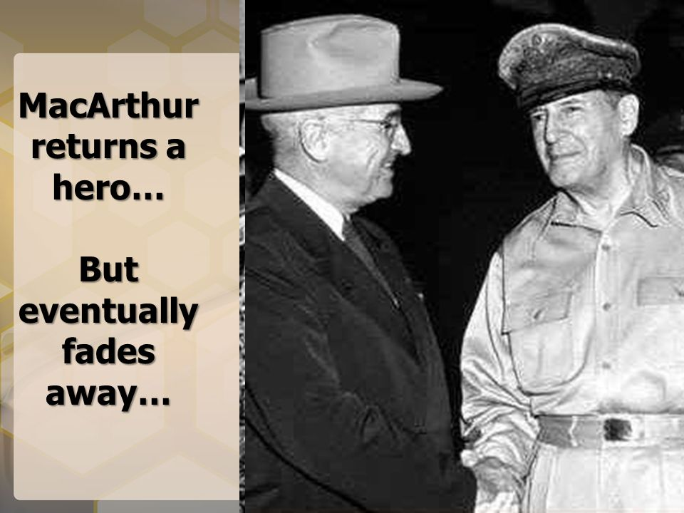 MacArthur returns a hero… But eventually fades away…