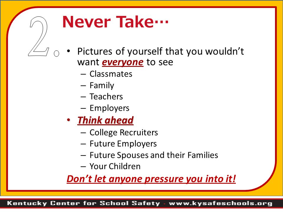 Never Take… 2. Pictures of yourself that you wouldn't want everyone to see. Classmates. Family. Teachers.