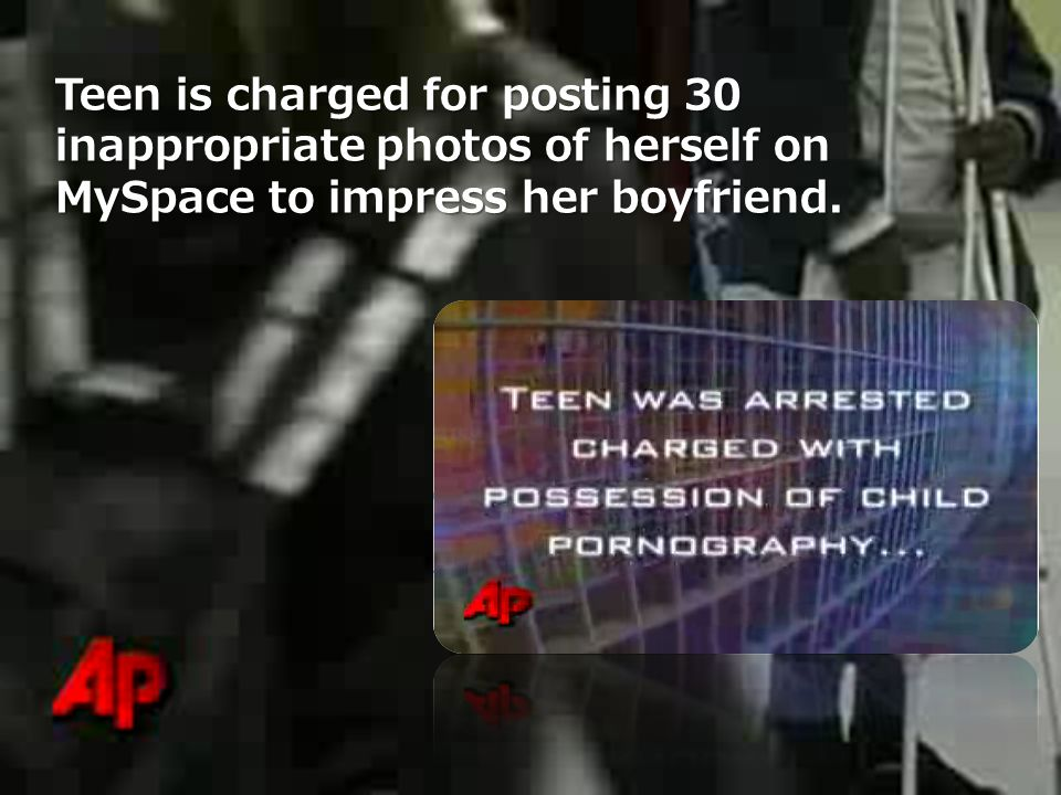 Teen is charged for posting 30 inappropriate photos of herself on MySpace to impress her boyfriend.