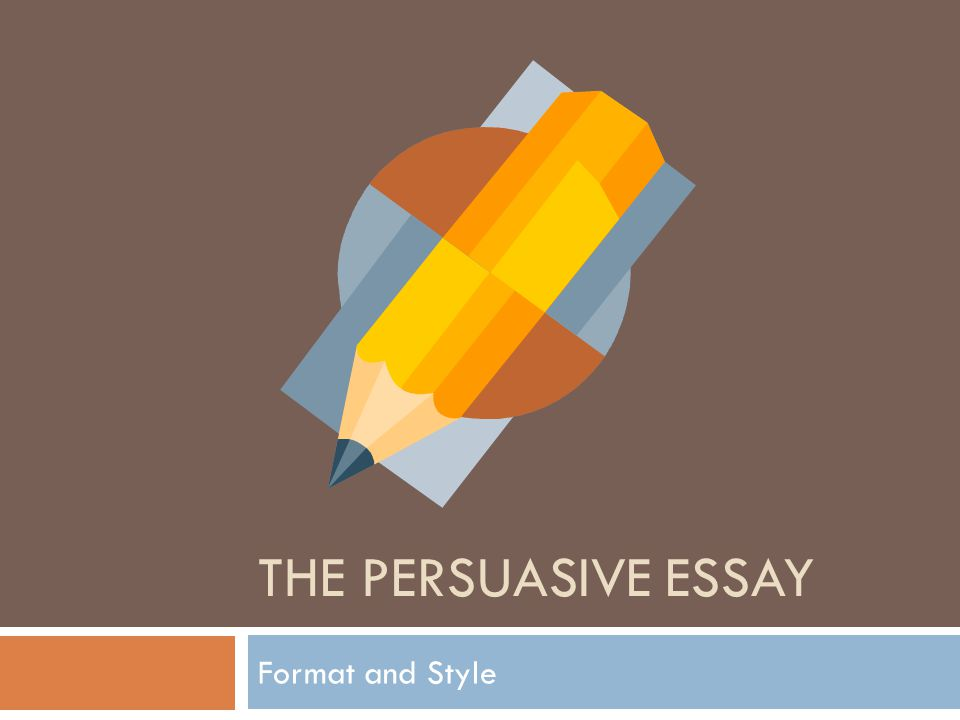 The Persuasive essay Format and Style