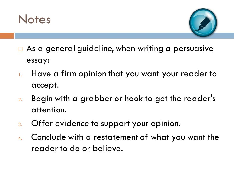 Notes As a general guideline, when writing a persuasive essay: