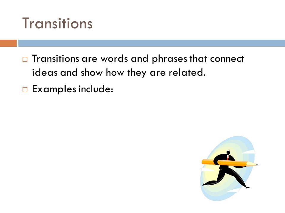 Transitions Transitions are words and phrases that connect ideas and show how they are related.