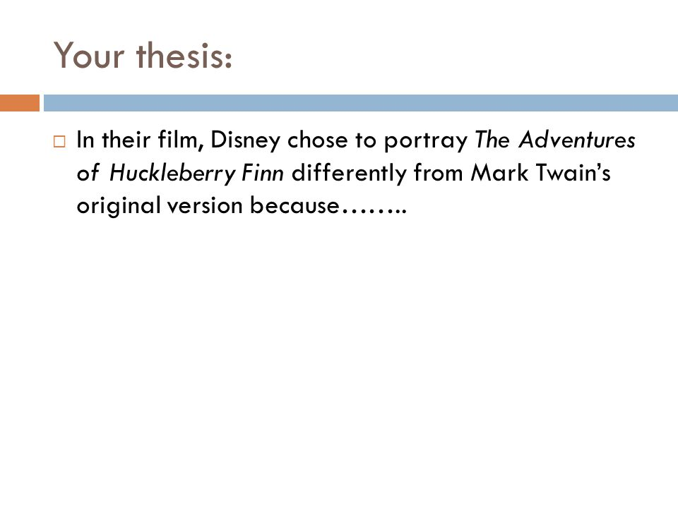 Your thesis: In their film, Disney chose to portray The Adventures of Huckleberry Finn differently from Mark Twain's original version because……..