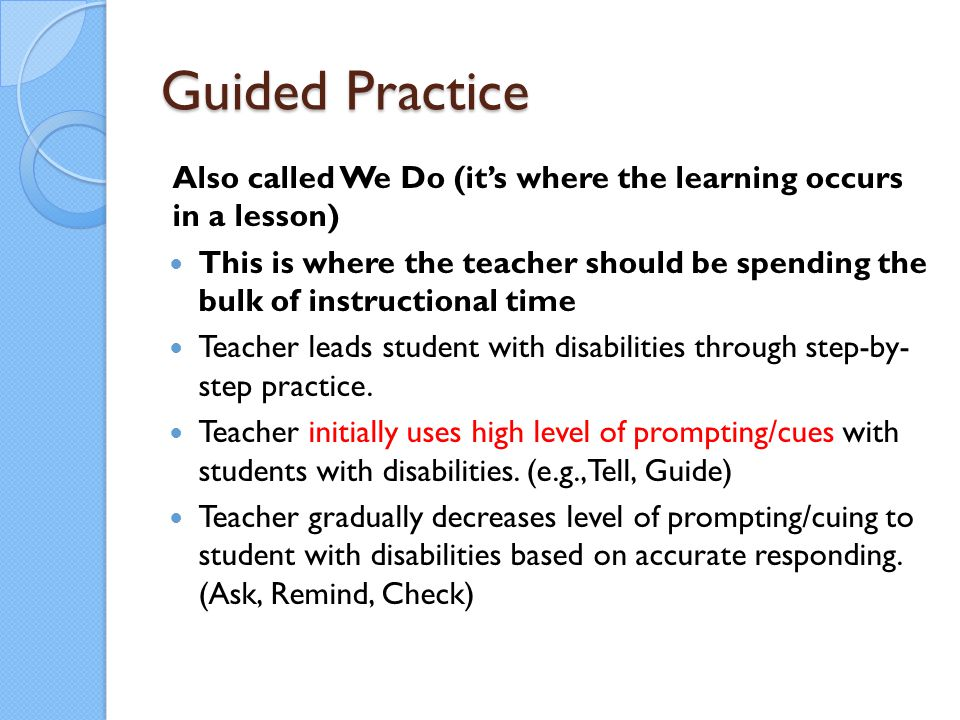 Guided Practice Also called We Do (it's where the learning occurs in a lesson)