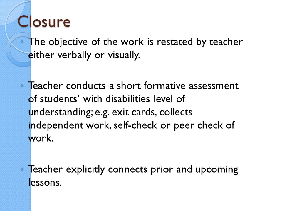 Closure The objective of the work is restated by teacher either verbally or visually.