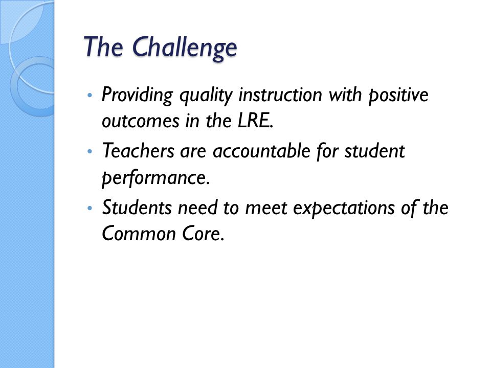 The Challenge Providing quality instruction with positive outcomes in the LRE. Teachers are accountable for student performance.
