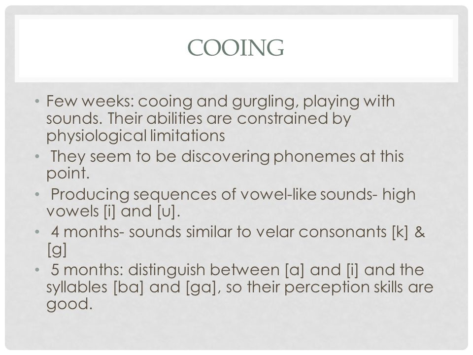 Cooing Few weeks: cooing and gurgling, playing with sounds. Their abilities are constrained by physiological limitations.