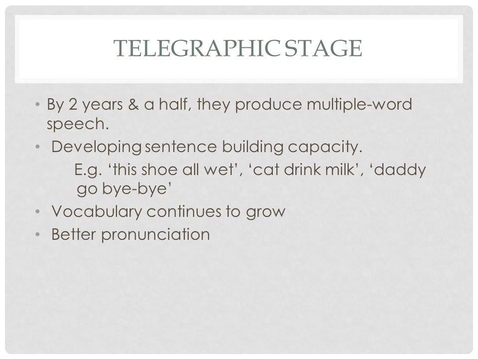 Telegraphic stage By 2 years & a half, they produce multiple-word speech. Developing sentence building capacity.