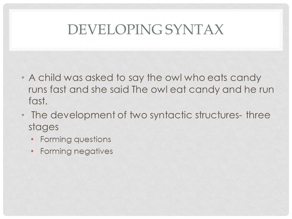 Developing syntax A child was asked to say the owl who eats candy runs fast and she said The owl eat candy and he run fast.