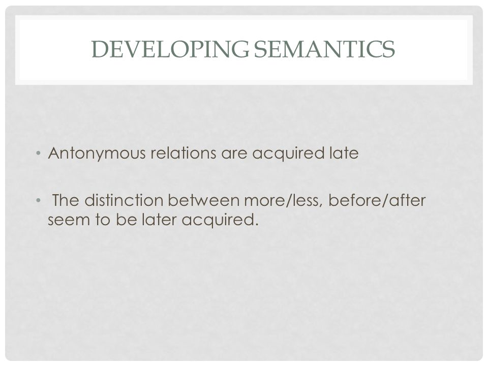 Developing Semantics Antonymous relations are acquired late