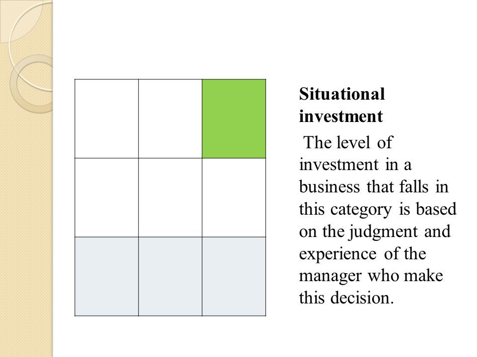 Situational investment The level of investment in a business that falls in this category is based on the judgment and experience of the manager who make this decision.