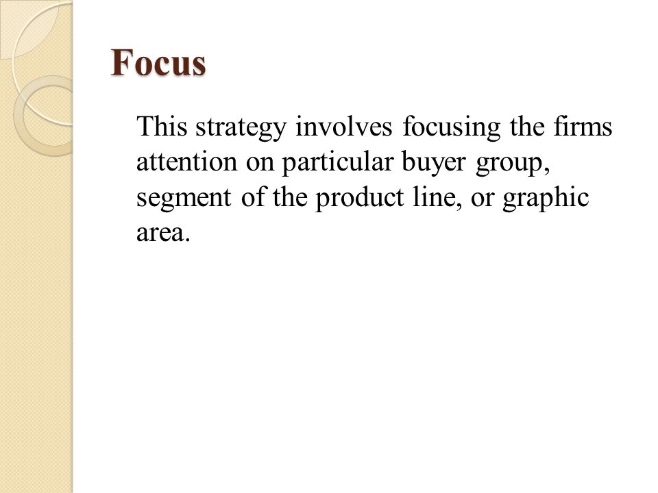 Focus This strategy involves focusing the firms attention on particular buyer group, segment of the product line, or graphic area.