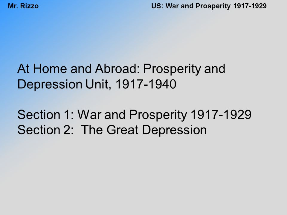 At Home and Abroad: Prosperity and Depression Unit, 1917-1940 Section 1: War and Prosperity 1917-1929 Section 2: The Great Depression
