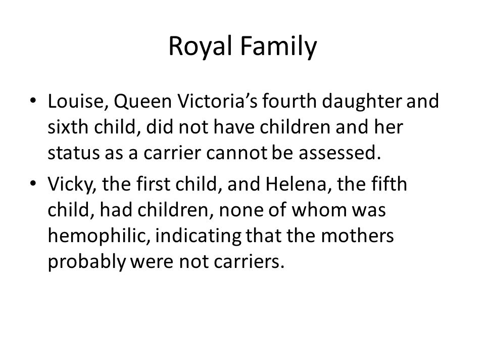 Royal Family Louise, Queen Victoria's fourth daughter and sixth child, did not have children and her status as a carrier cannot be assessed.