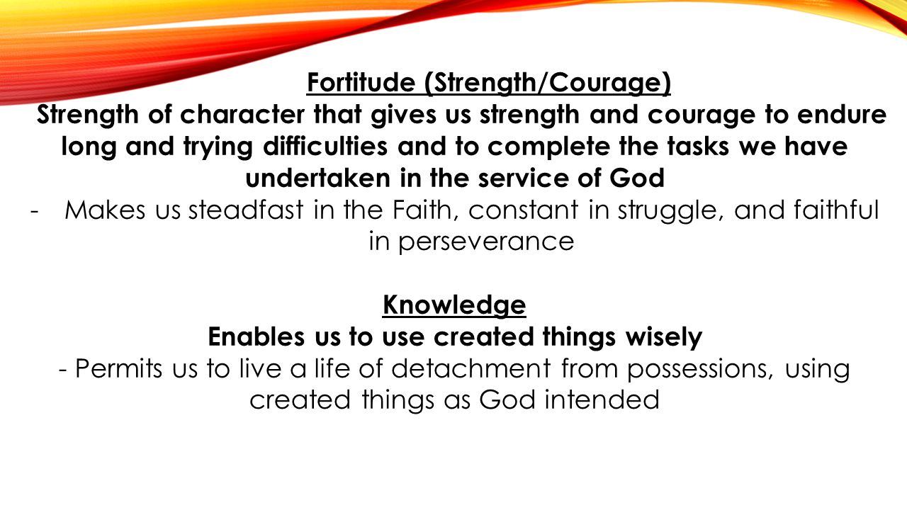 Fortitude (Strength/Courage) Enables us to use created things wisely
