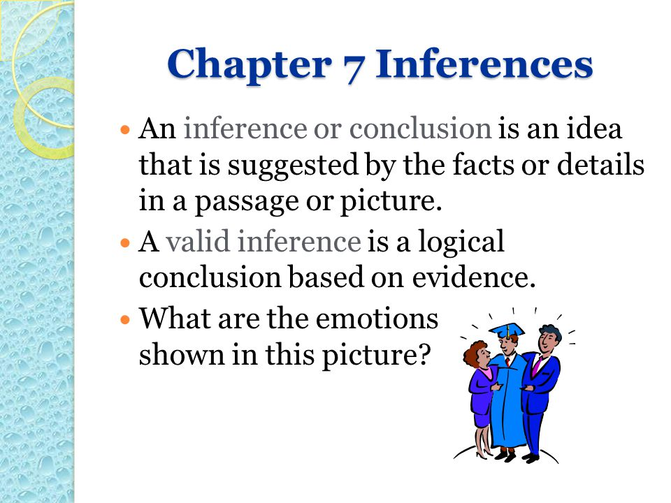Chapter 7 Inferences An inference or conclusion is an idea that is suggested by the facts or details in a passage or picture.