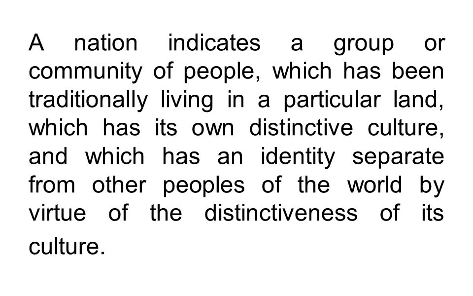 A nation indicates a group or community of people, which has been traditionally living in a particular land, which has its own distinctive culture, and which has an identity separate from other peoples of the world by virtue of the distinctiveness of its culture.