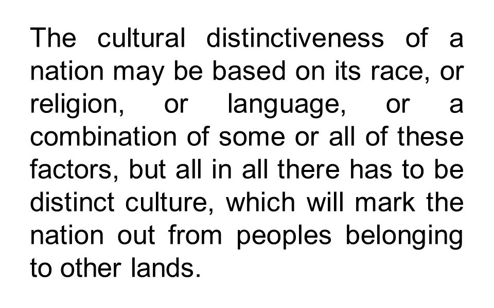 The cultural distinctiveness of a nation may be based on its race, or religion, or language, or a combination of some or all of these factors, but all in all there has to be distinct culture, which will mark the nation out from peoples belonging to other lands.
