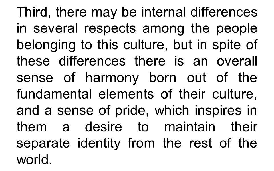 Third, there may be internal differences in several respects among the people belonging to this culture, but in spite of these differences there is an overall sense of harmony born out of the fundamental elements of their culture, and a sense of pride, which inspires in them a desire to maintain their separate identity from the rest of the world.