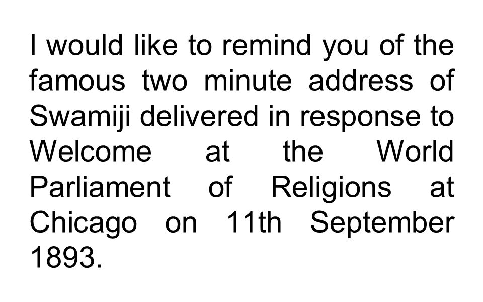 I would like to remind you of the famous two minute address of Swamiji delivered in response to Welcome at the World Parliament of Religions at Chicago on 11th September 1893.