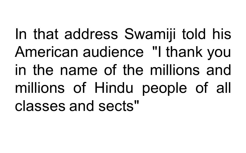 In that address Swamiji told his American audience I thank you in the name of the millions and millions of Hindu people of all classes and sects