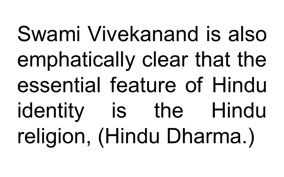 Swami Vivekanand is also emphatically clear that the essential feature of Hindu identity is the Hindu religion, (Hindu Dharma.)