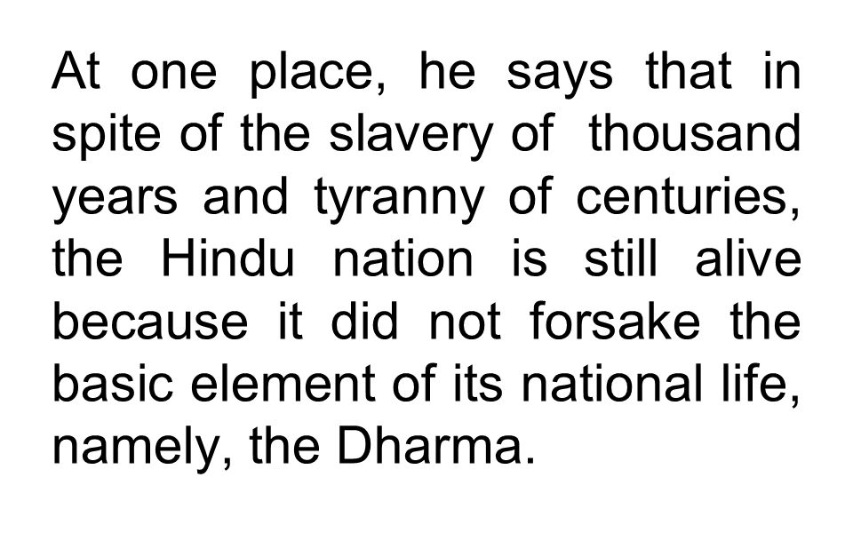 At one place, he says that in spite of the slavery of thousand years and tyranny of centuries, the Hindu nation is still alive because it did not forsake the basic element of its national life, namely, the Dharma.