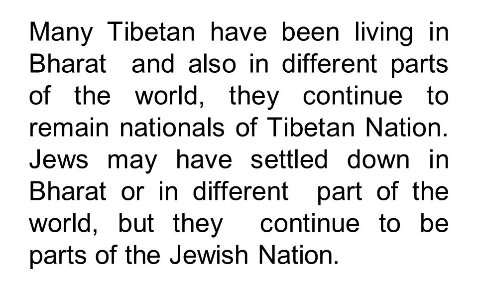 Many Tibetan have been living in Bharat and also in different parts of the world, they continue to remain nationals of Tibetan Nation.