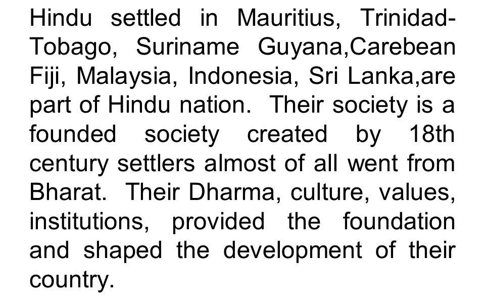 Hindu settled in Mauritius, Trinidad-Tobago, Suriname Guyana,Carebean Fiji, Malaysia, Indonesia, Sri Lanka,are part of Hindu nation.
