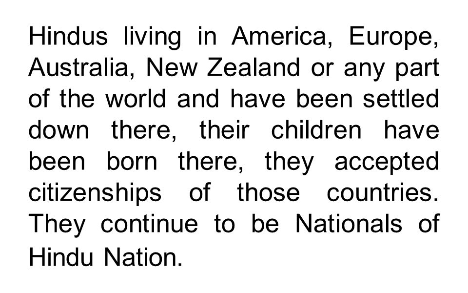Hindus living in America, Europe, Australia, New Zealand or any part of the world and have been settled down there, their children have been born there, they accepted citizenships of those countries.