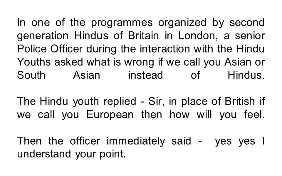 In one of the programmes organized by second generation Hindus of Britain in London, a senior Police Officer during the interaction with the Hindu Youths asked what is wrong if we call you Asian or South Asian instead of Hindus.