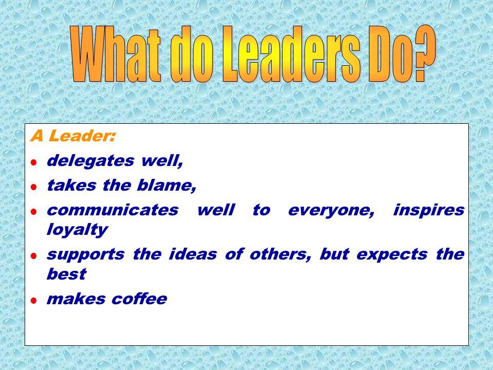 What do Leaders Do A Leader: delegates well, takes the blame,