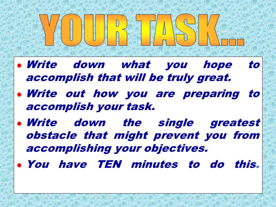 YOUR TASK... Write down what you hope to accomplish that will be truly great. Write out how you are preparing to accomplish your task.