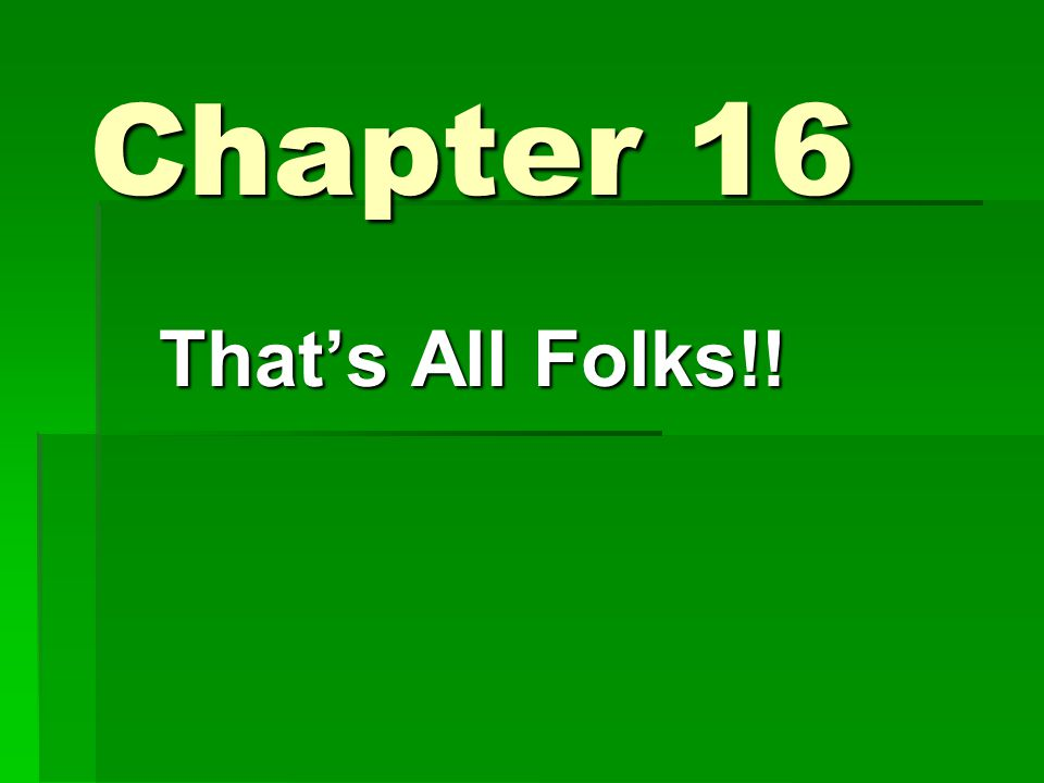 Chapter 16 That's All Folks!!