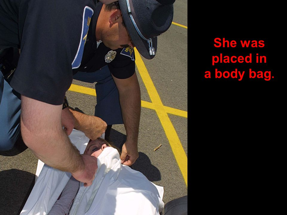 She was placed in a body bag.