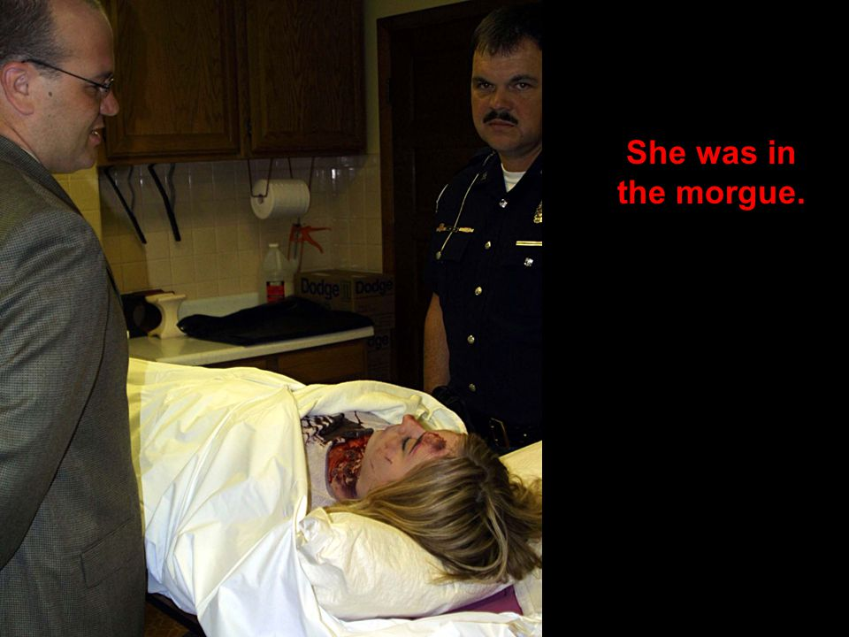 She was in the morgue.