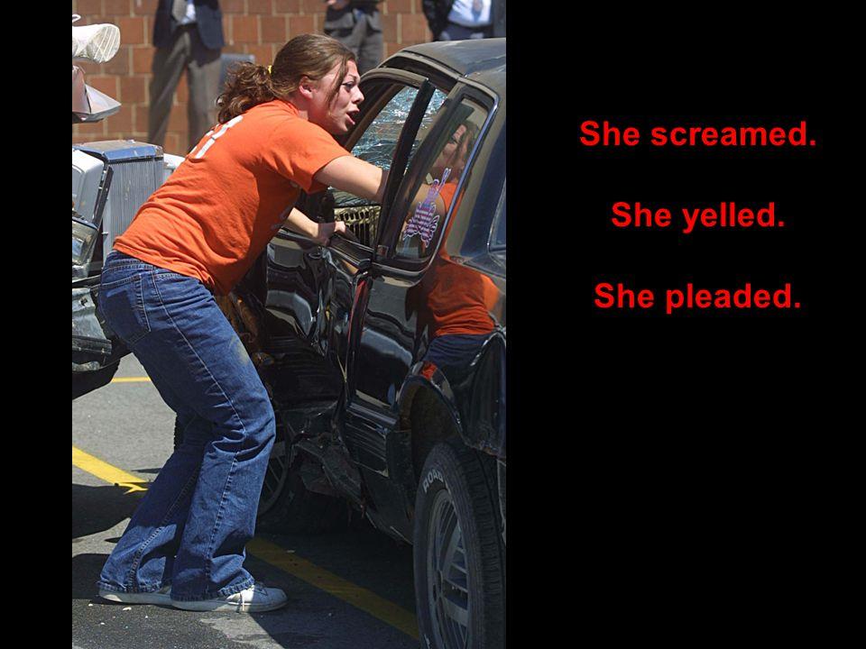 She screamed. She yelled. She pleaded.