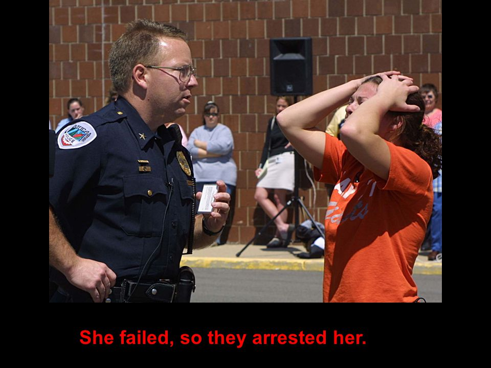 She failed, so they arrested her.